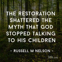 """If the Restoration did anything, it shattered the age-old myth that God had stopped talking to His children. Nothing could be further from the truth. A prophet has stood at the head of God's Church in all dispensations, from Adam to the present day."" From Elder Russell M. Nelson's http://pinterest.com/pin/24066179230963800 Oct. 2014 http://facebook.com/223271487682878 message http://lds.org/general-conference/2014/10/sustaining-the-prophets #LDSconf #Restoration #GodSpeaksToday…"
