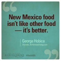 Truth.  You haven't tasted true Mexican food until you come to New Mexico!  Ya got THAT right!