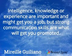 Intelligence, knowledge or experience are important and might get you a job, but strong communication skills are what will get you promoted. / Mireille Guiliano