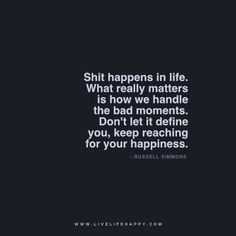 Shit happens in life. What really matters is how we handle the bad moments. Don't let it define you, keep reaching for your happiness. – Russell Simmons