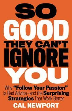 So Good They Can't Ignore You: Why Skills Trump Passion in the Quest for Work You Love, Cal Newport - See more at: http://modernmrsdarcy.com/2013/08/the-liberating-terrifying-realities-of-deliberate-practice-and-the-6-best-deliberate-practice-books/#sthash.ahet8Puh.dpuf