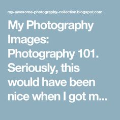 My Photography Images: Photography 101. Seriously, this would have been nice when I got my camera, the cameras guide isn't very helpful. LOVE THIS FOR BEGINNERS!