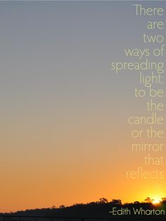 """""""There are two was of spreading light: to be the candle or the mirror that reflects it."""" --Edith Wharton"""