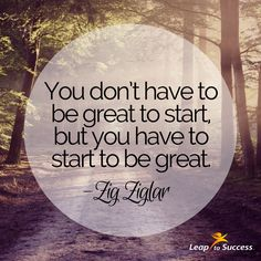 Quotes to Live By//Leap to Success, Carlsbad, CA. You don't have to be great to start, but you have to start to be great. -Zig Ziglar
