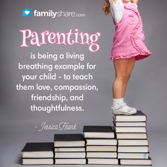 Parenting is being a living breathing example for your child- to teach them love, compassion, friendship, and thoughtfulness.  - Jessica Frank