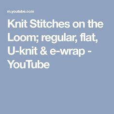 Knit Stitches on the Loom; regular, flat, U-knit & e-wrap - YouTube