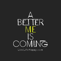 A better me is coming. livelifehappy.com
