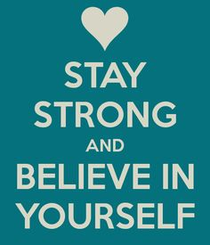 Stay Strong and Believe in Yourself ♥
