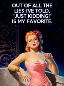Just kidding is the most common lie :)