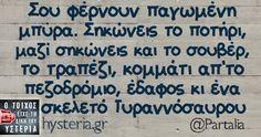 Σου φέρνουν παγωμένη μπύρα. Σηκώνεις το ποτήρι, μαζί σηκώνεις και το σουβέρ, το τραπέζι, κομμάτι απ'το πεζοδρόμιο, έδαφος κι ένα σκελετό Τυραννόσαυρου - Ο τοίχος είχε τη δική του υστερία – Caption: @Partalia Κι άλλο κι άλλο: Στην Ευρώπη των... Funny Greek Quotes, Sarcastic Quotes, Funny Quotes, Stupid Funny Memes, Funny Pins, Hilarious, Funny Stuff, Funny Statuses, True Words
