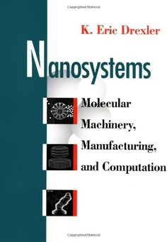 Nanosystems: Molecular Machinery, Manufacturing, and Computation by K. Eric Drexler