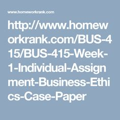 http://www.homeworkrank.com/BUS-415/BUS-415-Week-1-Individual-Assignment-Business-Ethics-Case-Paper