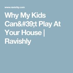 Why My Kids Can't Play At Your House   Ravishly