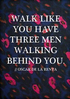 """""""Walk like you have three men walking behind you"""" - Oscar de la Renta"""