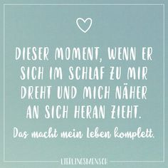 That moment, when he turns to me in his sleep and pulls me closer to him. That completes my life - Lieblingsmensch // VISUAL STATEMENTS® - Zitate Bff Quotes, Couple Quotes, True Quotes, Love Of My Live, Love Life, Love You, New Relationship Quotes, Love Is Comic, German Quotes