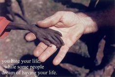 You hate your life, while some people dream of having your life.