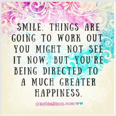 Smile. Things are going to work out. You might not see it now, but you're being directed to a much greater happiness. @notsalmon