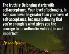 The truth is: Belonging starts with self-acceptance. Your level of belonging, in fact, can never be greater than your level of self-acceptance, because believing that you're enough is what gives you the courage to be authentic, vulnerable and imperfect. / Brene Brown