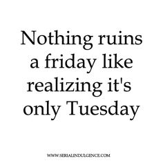 Nothing Ruins a Friday like Realizing it's only Tuesday Its Only Tuesday, One Liner, Current Mood, How I Feel, Teenager Posts, Quote Of The Day, Funny Quotes, Friday, Feelings