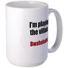 I'm playing the villain. Bwahahaha! Mugs