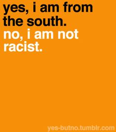 Yes, I am from the South, and no, I am NOT a racist... NOR do I speak super slow or sleep with my cousins.