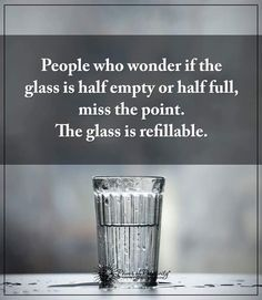 People who wonder if the glass is half empty or half full, miss the point. he glass is refillable.  #powerofpositivity #positivewords  #positivethinking #inspirationalquote #motivationalquotes #quotes
