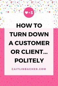 How To Turn Down A Customer Or Client Politely | Caitlin Bacher