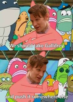 I never watch Spongebob, so I don't even get this reference, but putting Matt's face on Patrick looks hilarious! ...Doctor Who