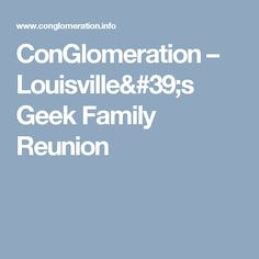 ConGlomeration – Louisville's Geek Family Reunion