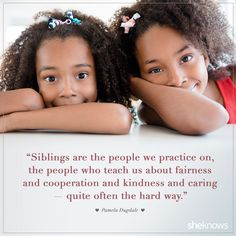 """""""Siblings are the people we practice on...quite often the hard way."""""""