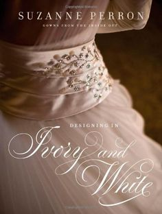 Designing in Ivory and White: Suzanne Perron Gowns from the Inside Out by Suzanne Perron, http://www.amazon.com/dp/0807143707/ref=cm_sw_r_pi_dp_Ab3pqb0VY6ZWS