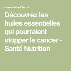 Découvrez les huiles essentielles qui pourraient stopper le cancer - Santé Nutrition