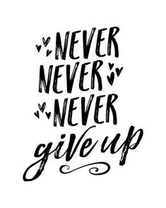 Yes never never give up!!