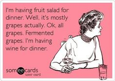 I'm having fruit salad for dinner.  Well, mostly grapes. OK, all grapes. Fermented. Ok, wine for dinner.