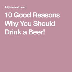 10 Good Reasons Why You Should Drink a Beer!