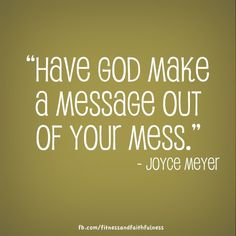 """Have God make a message out of your mess."" - Joyce Meyer...How Great is our God!  I Love you, my Lord and my Savior.  Your daughter, Mary"