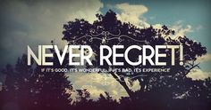 never regret.......there is one person from my past that we both said we could never regret one another...I meant it...hope he did !