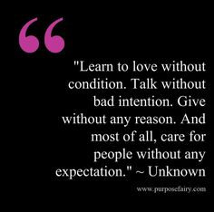"""Learn to love without condition. Talk without bad intention. Give without any reason. And most of all, care for people without any expectation."""