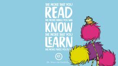 The more that you read, the more things you will know. The more that you learn, the more places you'll go. Beautiful Dr Seuss Quotes On Love And Life