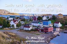 Smile and speak with gratitude and the world will shower you with love. #inspirationalquotes #motivationalquotes #foodforthought #dailymotivation #goodday #motivational #inspirational  #motivationalmd #getinspired #wordstoliveby #iloveNL #exploreNL #newfoundland #iloveCanada #trinity #exploreCanada