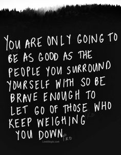 be brave enough to let go of those who weigh you down.