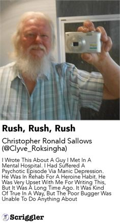Rush, Rush, Rush by Christopher Ronald Sallows (@Clyve_Roksingha) https://scriggler.com/detailPost/story/57730 I Wrote This About A Guy I Met In A Mental Hospital. I Had Suffered A Psychotic Episode Via Manic Depression. He Was In Rehab For A Heroine Habit. He Was Very Upset With Me For Writing This, But It Was A Long Time Ago. It Was Kind Of True In A Way, But The Poor Bugger Was Unable To Do Anything About