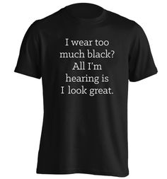 New to FloxCreative on Etsy: I wear too much black? All I'm hearing is I look great Tshirt sassy grunge hipster tumblr instagram funny joke dark goth gothic emo 1208 (12.95 GBP)