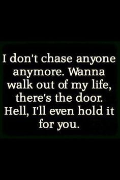 """I don't chase anyone anymore. Wanna walk out of my life, there's the door. Hell, I'll even hold it for you."""