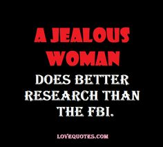 A jealous woman does better research than the FBI.  - Love Quotes - http://www.lovequotes.com/a-jealous-woman/