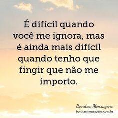 É difícil quando você me ignora, mas é ainda mais difícil quando tenho que fingir que não me importo.