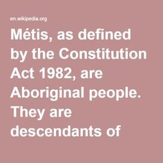 Métis-- as defined by the Constitution Act 1982, are Aboriginal people. They are descendants of specific mixed First Nations and European ancestry who self-identify as Métis, and are accepted into their current community. The Métis people are the modern descendants of Indigenous women in Canada and the colonial-era French, Scottish and English trappers and fur traders they married.