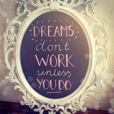 "Too true! ""Dreams don't work unless you do!"""