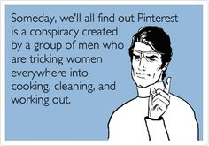 Funny E Card ~ Pinterest is a conspiracy created by men...