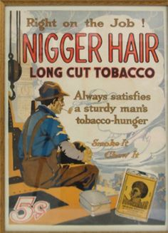 """""""Nigger Hair, Long Cut Tobacco - Always satisfies a sturdy man's tobacco-hunger"""" Source: Accessed at Stanford University Medical School's Online exhibit of tobacco advertisements African American Inventors, Black African American, African American History, Vintage Advertisements, Vintage Ads, Vintage Signs, Vintage Posters, Posters, Pet Dogs"""